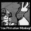 You Primative Monkey
