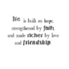 life is built on hope, strengthened by faith, and made richer by love and friendship