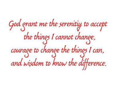 God grant me the serenity to accept the things I cannot change, courage to change the things i can, and wisdom to know the difference