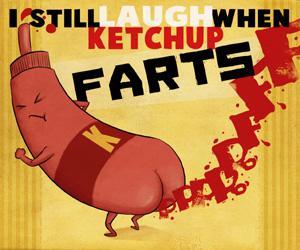 I still laugh when ketchup farts