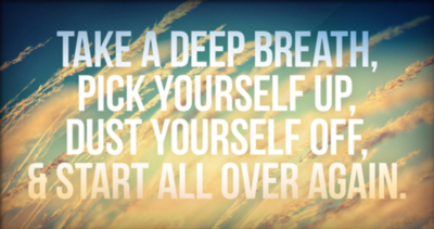 Take a deep breath, pick yourself up, dust yourself off, & start all over again.