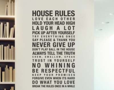 House rules Love each other Hold your head high Laugh a lot Pick up after yourself Never give up No whining Be respectful Do what you love...