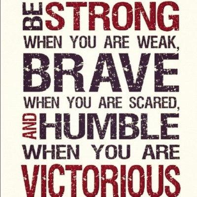 Be strong when you are weak, brave when you are scared, and humble when you are victorious