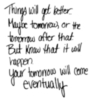Things will get better... Maybe tomorrow, or the tomorrow after that. But know that it will happen. your tomorrow will come eventually