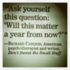 """""""Ask yourself this question: 'Will this matter a year from now?'"""" Richard Carlson"""