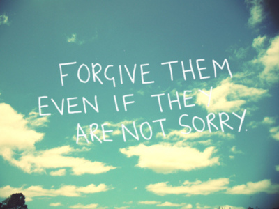 Forgive them even if the are not sorry