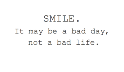 SMILE. It may be a bad day, not a bad life.