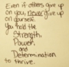 Even if others give up on you, never give up on yourself. You hold the Strength, Power, and Determination to thrive.
