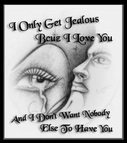 I Only Get Jealous Because I Love You And I Don't Want Nobody Else To Have You