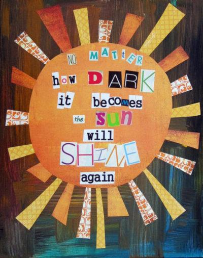 No matter how dark it becomes the sun will shine again
