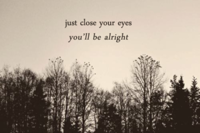 Just close your eyes you'll be alright