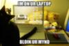 LOLCats: IM on UR Laptop Bloin UR Mind