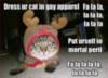LOLCat: Dress ur cat in gay apparel. Put urself in mortal peril.
