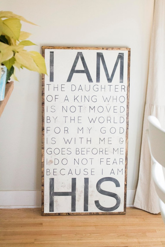 I am the daughter of a king who is not moved by the world for my god is with me & goes before me i do not fear because I am his