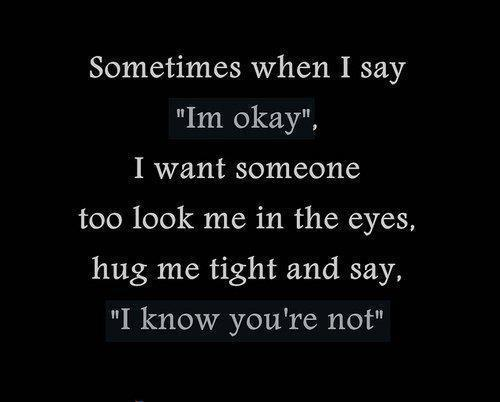"Sometimes when I say ""I'm okay"", I want someone too look me in the eyes, hug me tight and say, ""I know you're not"""