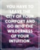 You have to leave the city of your comfort and go into the wilderness of your intuition. Alan Alda