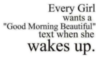 """Every Girl wants a """"Good Morning Beautiful"""" text when she wakes up."""