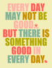 Every day may not be good...but there is something good in every day