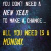 You don't need a new year to make a change... All you need is a Monday