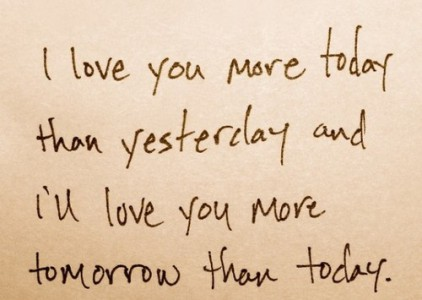 I love you more today than yesterday and I'll love you more tomorrow than today.