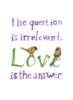 The question is irrelevant, Love is the answer