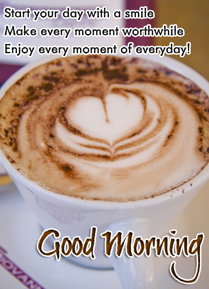 Start your day with a smile Make every moment worthwhile Enjoy every moment of everyday! Good Morning