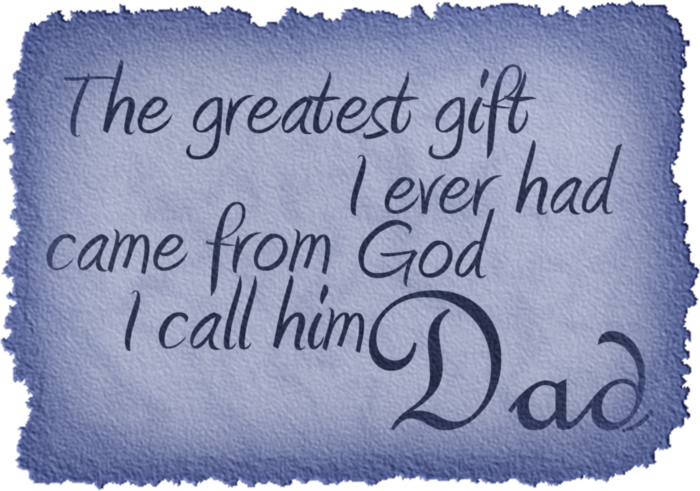 The greatest gift I ever had came from God I call him Dad