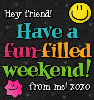 Hey friend! Have a fun-filled Weekend! from me XOXO