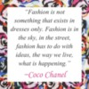 """""""Fashion is not something that exists in dresses only. Fashion is in the sky, in the street, fashion has to do with ideas, the way we live, what is happening."""" Coco Shanel"""