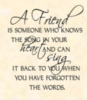 A friend is someone who knows the song in your heart and can sing it back to you when you have forgotten the words.