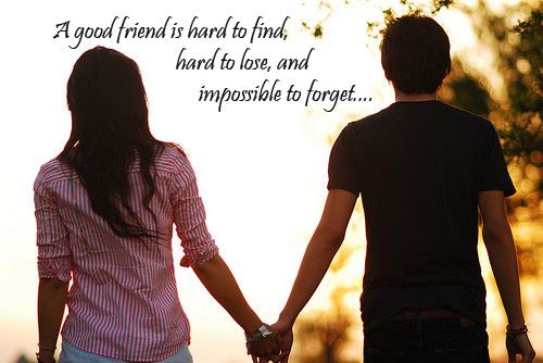 A good friend is hard to find, hard to lose, and impossible to forget...