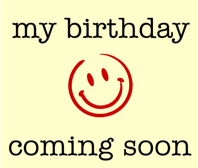 My Birthday coming soon