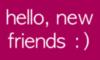 Hello, new friends :)