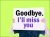 Goodbye. I'l miss you