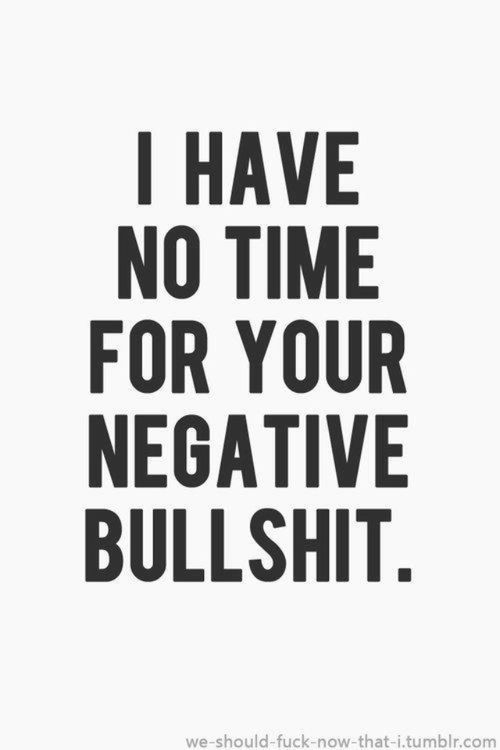 I have no time for your negative bullshit.