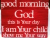 Good morning God this is Your day I am Your child show me your way
