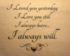 I Loved you yesterday, I Love you still, I Always have... I Always will.