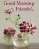 Good morning Friends! -- Flowers
