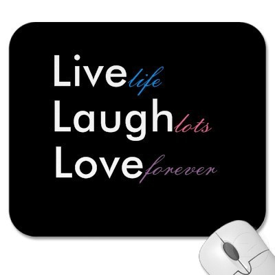 Live life. Laugh lots. Love forever.