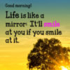 Good morning! Life is like a mirror: It'll smile at you if you smile at it.