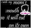I Wish My Mom's Mouth