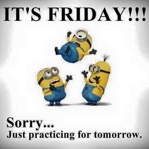 It's Friday!!! Sorry...Just practicing for tomorrow -- Minions