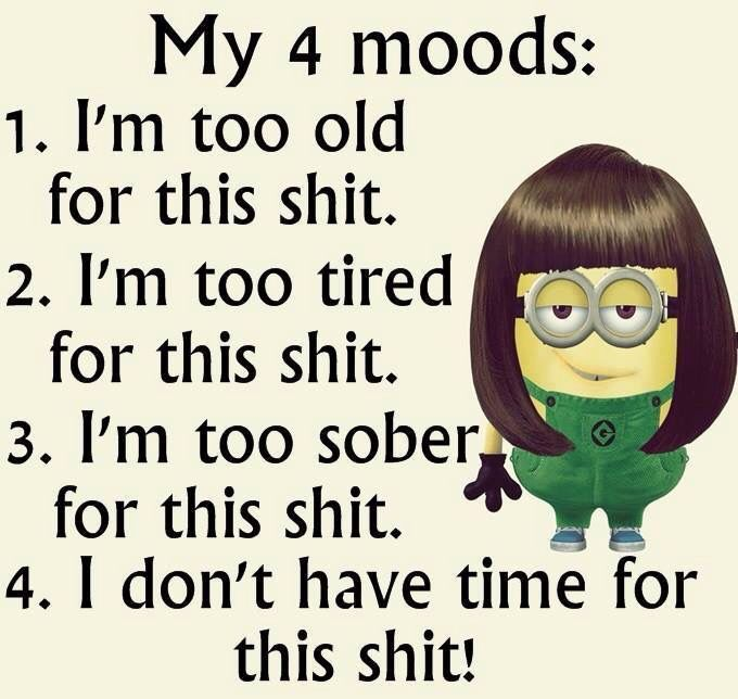 My 4 moods: 1. I'm too old for this shit. 2. I'm too tired for this shit. 3. I'm too sober for this shit. 4. I don't have time for this shit! -- Funny Minion Quote