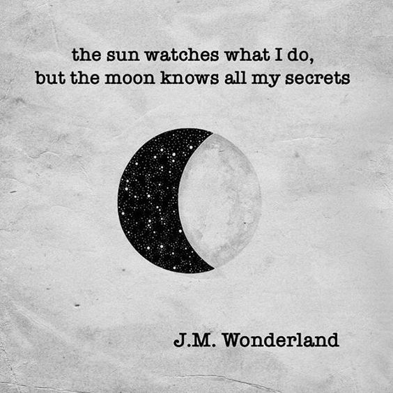 The sun watches what I do, but the moon knows all my secrets. J.M. Wonderland