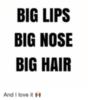 BIG LIPS BIG NOSE BIG HAIR And I love it