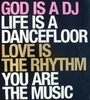 God Is A DJ Life Is A Dancefloor Love Is The Rhythm You Are The Music