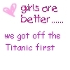 Girls Are Better We Got Off The Titanic First