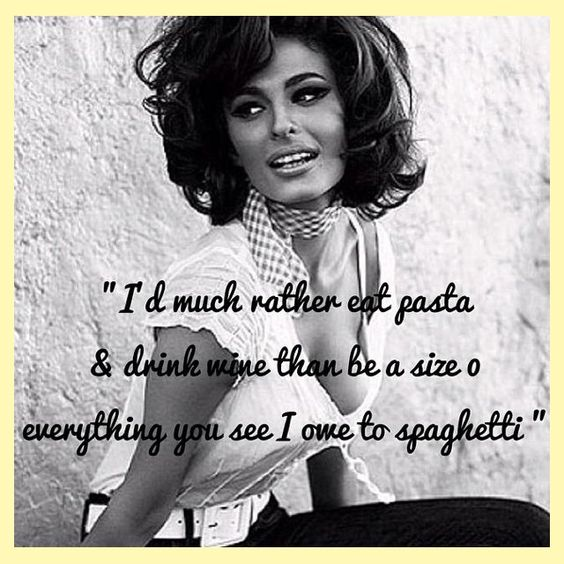 I'd much rather eat pasts & drink wine than be a size 0 everything you see I owe to spaghetti - Sophia Loren