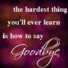 The Hardest Thing You'll Ever Learn Is How To Say Goodbye