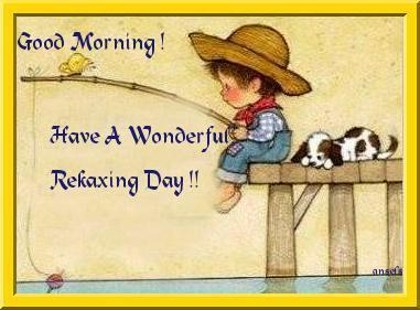 Good Morning! Have A Wonderful Relaxing Day!